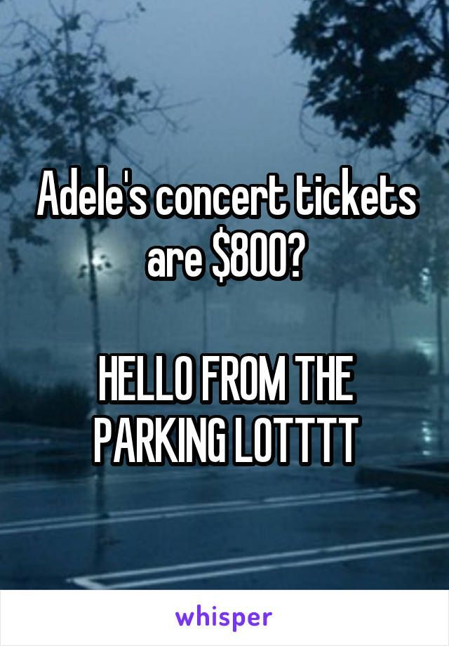 Adele's concert tickets are $800? HELLO FROM THE PARKING LOTTTT http://ibeebz.com