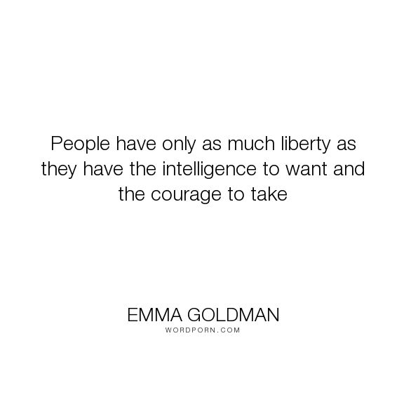 "Emma Goldman - ""People have only as much liberty as they have the intelligence to want and the courage..."". inspirational, independence, liberty, revolution, independent-thought, anarchism"