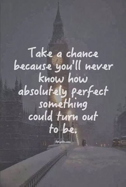 Take a chance because you'll never know how absolutely perfect something could turn out to be | Inspirational Quotes: