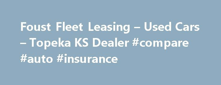 Foust Fleet Leasing – Used Cars – Topeka KS Dealer #compare #auto #insurance http://auto.remmont.com/foust-fleet-leasing-used-cars-topeka-ks-dealer-compare-auto-insurance/  #used car # Foust Fleet Leasing – Topeka KS, 66614 Foust Fleet Leasing's Used Cars Lot in Topeka KS Foust Fleet Leasing's Used Cars inventory is conveniently located in Topeka KS, just minutes away from Auburn, KS, Dover, KS. Foust Fleet Leasing's Used Cars lot of Topeka has the area's largest selection of Used Cars…