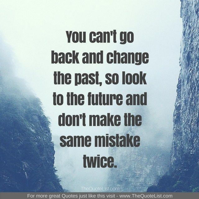 You Can T Go Back And Change The Past So Look To The Future And Don T Make The Same Mistake Twice Unknown Aut Guilt Quotes Past Quotes Past Mistakes Quotes
