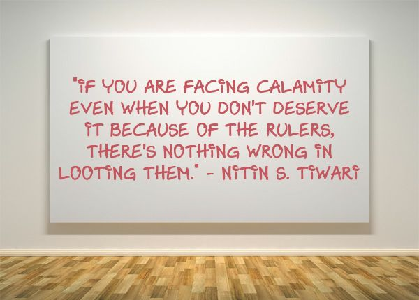 """If you are facing calamity even when you don't deserve it because of the rulers, there's nothing wrong in looting them."""