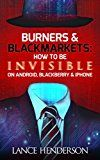 Free Kindle Book -   Burners & Black Markets - How to Be Invisible on Android, Blackberry & iPhone (How to Be Anonymous Online): How to Be Anonymous Online with Tor, Android, Bitcoin and Email Check more at http://www.free-kindle-books-4u.com/computers-technologyfree-burners-black-markets-how-to-be-invisible-on-android-blackberry-iphone-how-to-be-anonymous-online-how-to-be-anonymous-online-with-tor-android-bit/