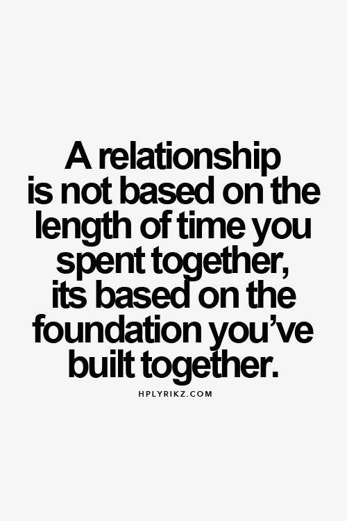 A relationship is not based on the length of time you spent together, it's based on the foundation you've built together.
