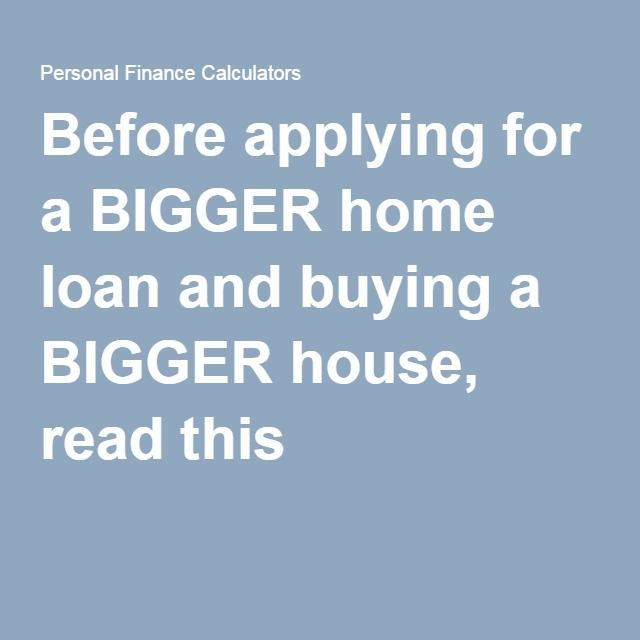 Before applying for a BIGGER home loan and buying a BIGGER house, read this