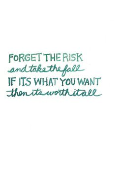 forget the risk and take the fall, if its what you want then it is worth it all #courage