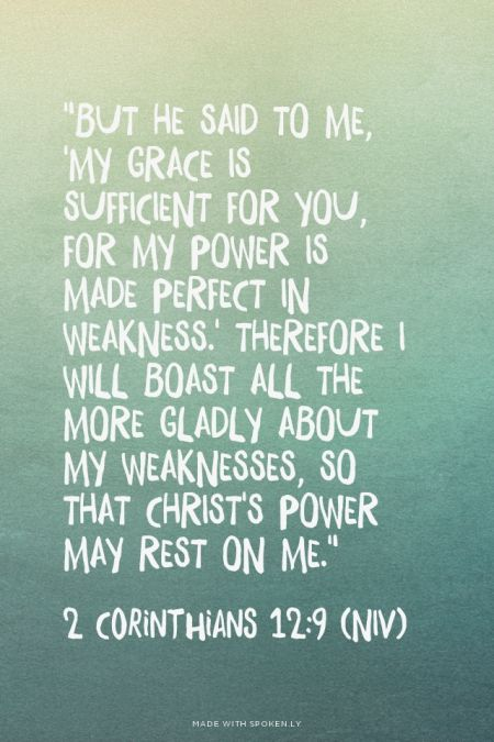 """""""But he said to me, 'My grace is sufficient for you, for my power is made perfect in weakness.' Therefore I will boast all the more gladly about my weaknesses, so that Christ's power may rest on me."""" - 2 Corinthians 12:9 (NIV)   Emily made this with Spoken.ly"""