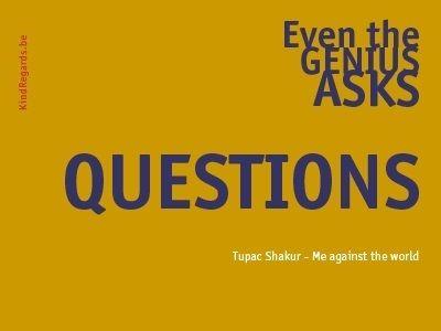 Even the genius asks questions.