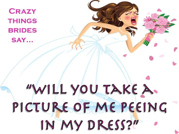Can you get a picture of me peeing in my dress??   Visit  http://www.bookmorebrides.com/crazy-things-brides-say-part-9/ for more Wedding Business Tips.: Things Bride, Bride Facebook, Wedding