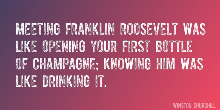 Quote by Winston Churchill => Meeting Franklin Roosevelt was like opening your first bottle of champagne; knowing him was like drinking it.