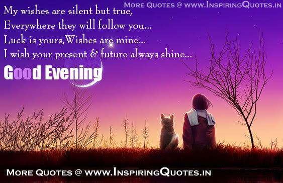 My wishes are silent but true, Everywhere they will follow you.. Lucky is yours, Wishes are mine… I wish your present & future always shine… Good Evening.. Friends