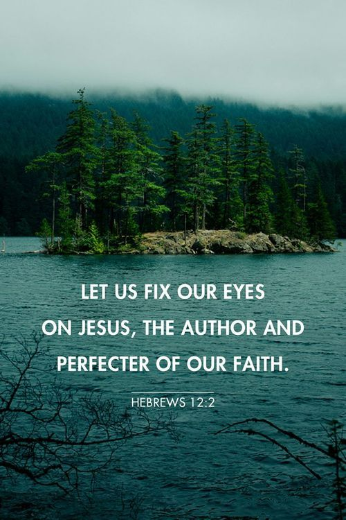 LET US FIX OUR EYES ON JESUS, THE AUTHOR AND PERFECTER OF OUR FAITH. -HEBREWS 12:2