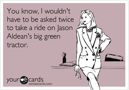 Yes! So true!: Big Green, Green Tractors, Ain T, Country Boys, Wouldnt, My Life, Country Music, Sour, Country Man