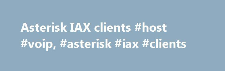Asterisk IAX clients #host #voip, #asterisk #iax #clients http://malawi.nef2.com/asterisk-iax-clients-host-voip-asterisk-iax-clients/  Asterisk IAX clients Hardware: ATAs: AG-168V IAXy by Digium JS200-FX v2.0 by X100P.com. Built-in Asterisk, Two Port FXS, Wireless Bridge Router. IAX, SIP and Native Google Voice Support! S100-FX by X100P.com – Discontinued Virbiage 3010: Available direct from Virbiage, or rebranded (e.g. this Freshtel ATA) Atcom AG188n IAX ATA Atcom AG-198 Hardphones…