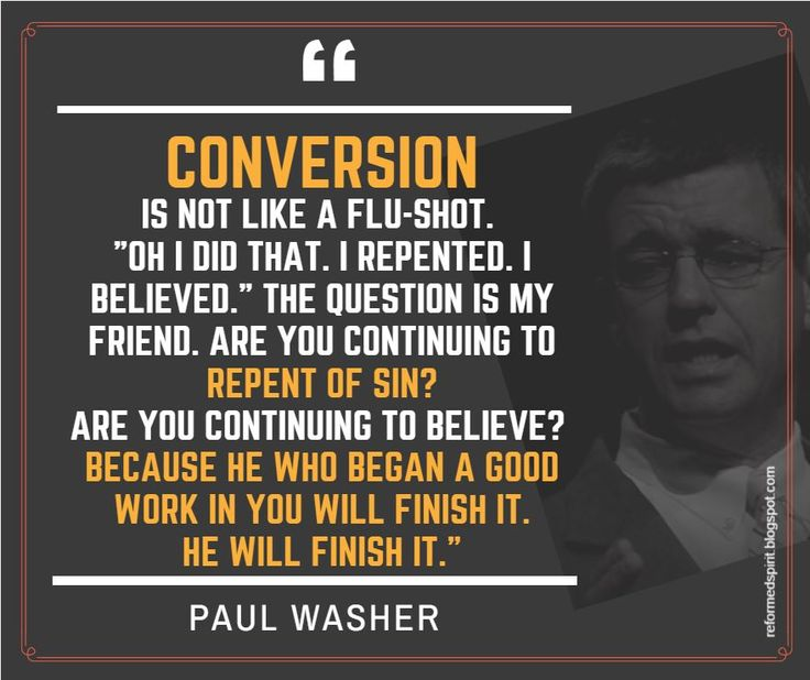 "Conversion is not like a flu-shot. ""Oh i did that. I repented. I believed."" The question is my friend. Are you continuing to repent of sin?Are you continuing to believe? Because he who began a good work in you will finish it.He will finish it.- Paul Washer 
