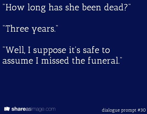"""""""How long has she been dead?"""" """"Three years."""" """"Well, I suppose it's safe to assume I missed the funeral."""""""