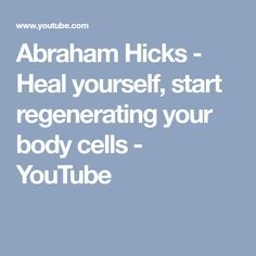 Abraham Hicks - Heal yourself, start regenerating your body cells - YouTube