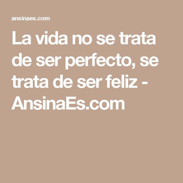 La vida no se trata de ser perfecto, se trata de ser feliz - AnsinaEs.com