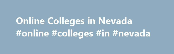 Online Colleges in Nevada #online #colleges #in #nevada http://corpus-christi.remmont.com/online-colleges-in-nevada-online-colleges-in-nevada/  # 2016 Directory of Online Colleges and Universities in Nevada There are only a few accredited degrees that can be earned entirely through online degree programs in Nevada. Though distance education is not well developed in the state, it is growing. In a report filed by the Nevada System of Higher Education (NSHE) in 2010, the number of students…