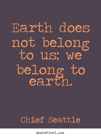 Earth does not belong to us; we belong to earth. - Life quotes