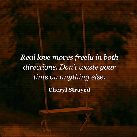 """Real love moves freely in both directions. Don't waste your time on anything else."" — Cheryl Strayed"
