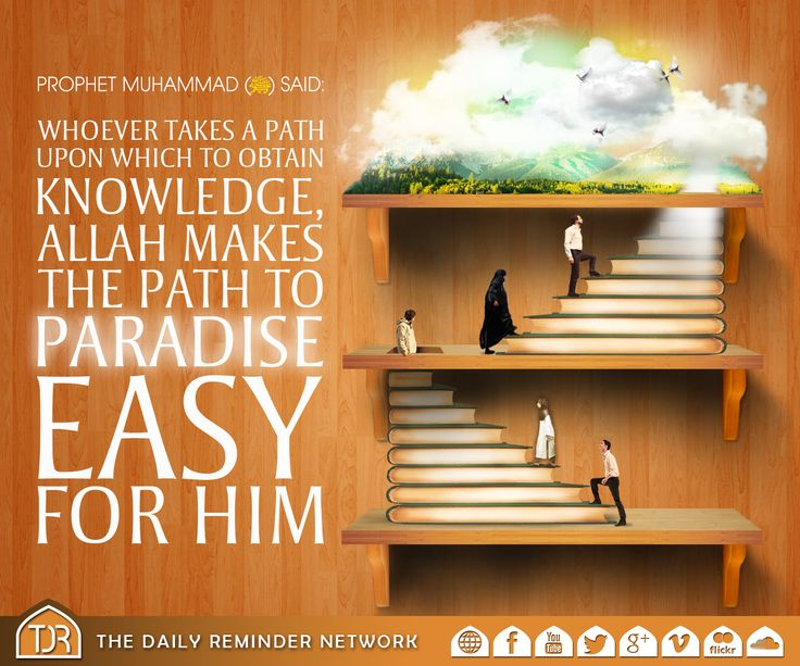 Prophet Muhammad (peace be upon him) said: Whoever takes a path upon which to obtain knowledge, Allah makes the path to paradise easy for him. [Reference: Jami at-Tirmidhi - 2646]