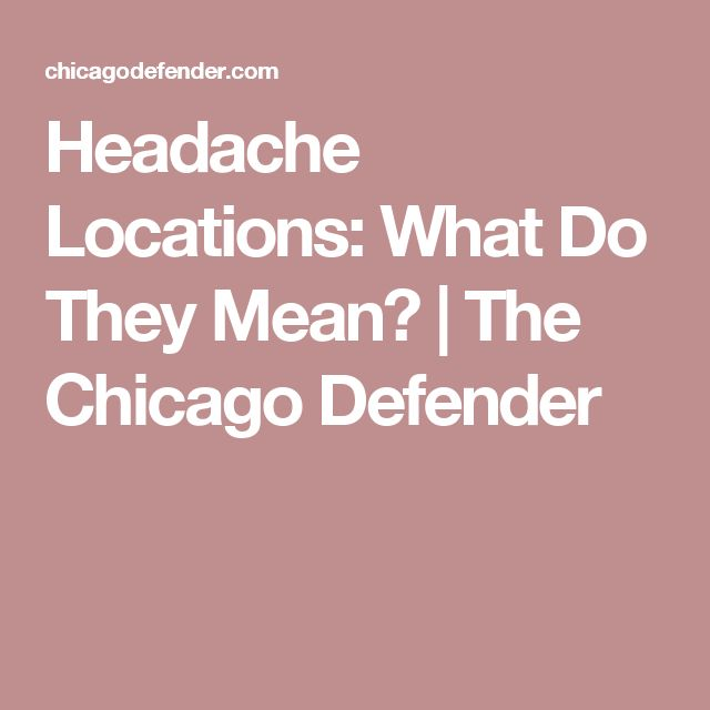 Headache Locations: What Do They Mean? | The Chicago Defender