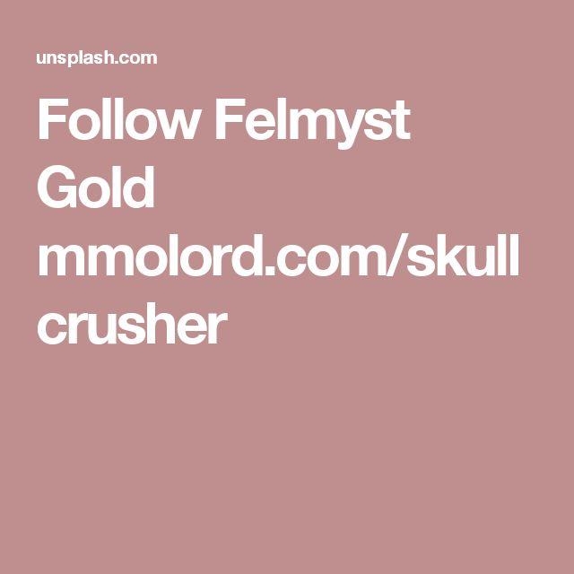 Follow Felmyst Gold mmolord.com/skullcrusher