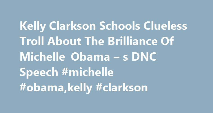 Kelly Clarkson Schools Clueless Troll About The Brilliance Of Michelle Obama – s DNC Speech #michelle #obama,kelly #clarkson http://italy.remmont.com/kelly-clarkson-schools-clueless-troll-about-the-brilliance-of-michelle-obama-s-dnc-speech-michelle-obamakelly-clarkson/  # Kelly Clarkson Schools Clueless Troll About The Brilliance Of Michelle Obama's DNC Speech Michelle Obama's speech at the Democratic National Convention on Monday night elicited a variety of passionate responses on social…