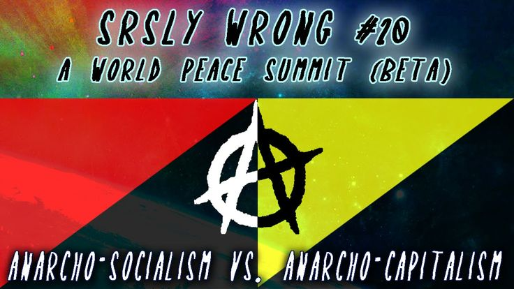 Srsly Wrong - 20 - Anarcho-Socialism vs. Anarcho-Capitalism [World Peace...