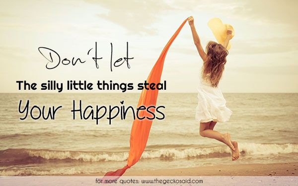 Don't let the silly little things steal you happiness.  #happiness #little #quotes #silly #steal #things