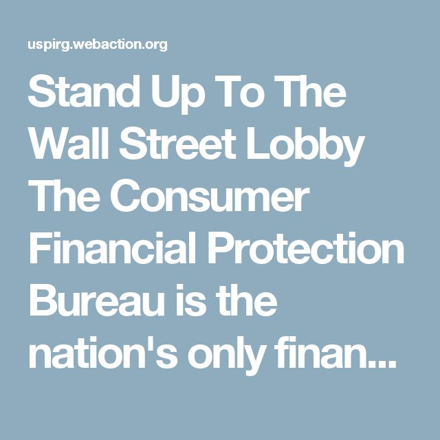 Stand Up To The Wall Street Lobby    The Consumer Financial Protection Bureau is the nation's only financial agency completely devoted to consumer protection. Since 2011, it has served as an effective watchdog over unfair practices in financial products and services, such as mortgages, student loans, and credit cards. The CFPB is protecting students, seniors, service members and the rest of us, too.