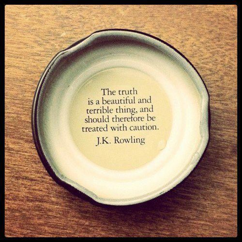 The truth is a beautiful and terrible thing, and should therefore be treated with caution.    J.K. Rowling