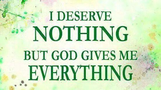I Deserve Nothing But God Gives Me Everything!