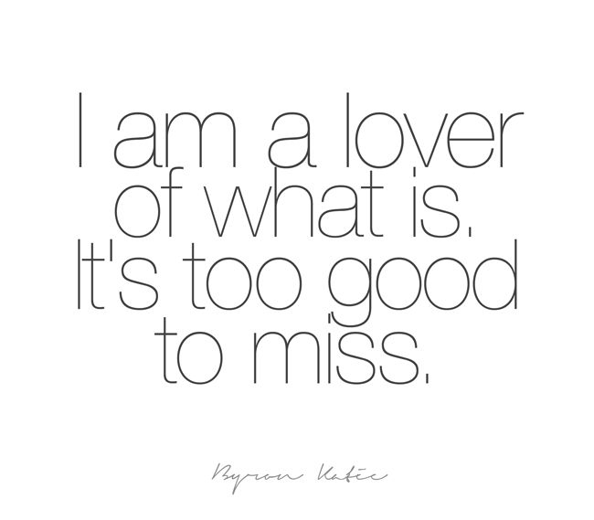 I am a lover of what is. It's too good to miss. Another inspirational quote from Byron Katie to motivate you to be your best. Do The Work today and change your life.