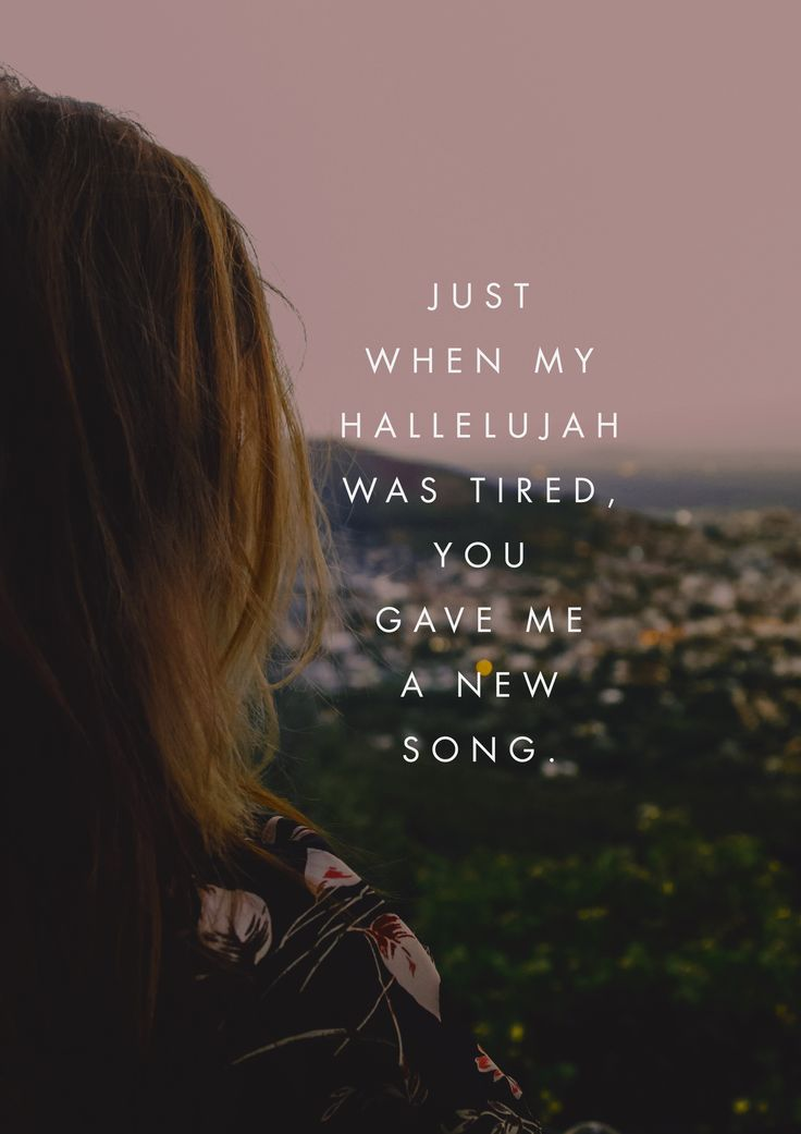 """""""Just when my hallelujah was tired, You gave me a new song."""" -Steffany Gretzinger from """"The Undoing"""""""
