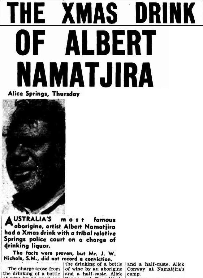 Albert Namatjira charged because he shared a Christmas bottle of wine with a relative. Namatjira, who was made an Australian citizen, was allowed to drink, but his relative, who was (like most Aboriginal people) a ward of the NT state, could not have a drink. The Argus (Melbourne, Vic.), Friday 24 December 1954, page 1, 5