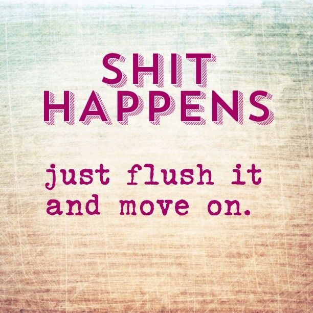 quotes - shit happens, just flush it and move on.