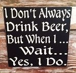 I Don't Always Drink Beer, But When I... Wait... Yes, I Do. Wood Sign #beerquotes