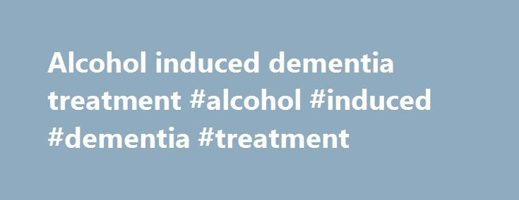 Alcohol induced dementia treatment #alcohol #induced #dementia #treatment http://alabama.remmont.com/alcohol-induced-dementia-treatment-alcohol-induced-dementia-treatment/  # Alcohol Induced Anxiety Anxiety is something that most people experience before something significant occurs in their life – this could be sitting a test or making a public speech. Occasional anxiety is not such a big deal, and it can even motivate people to do a good job. For other people this anxiety becomes a far…