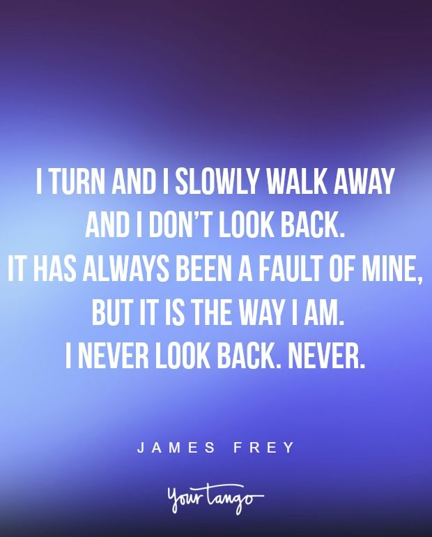 """""""I turn and I slowly walk away and I don't look back. It has always been a fault of mine, but it is the way I am. I never look back. Never."""" —James Frey"""