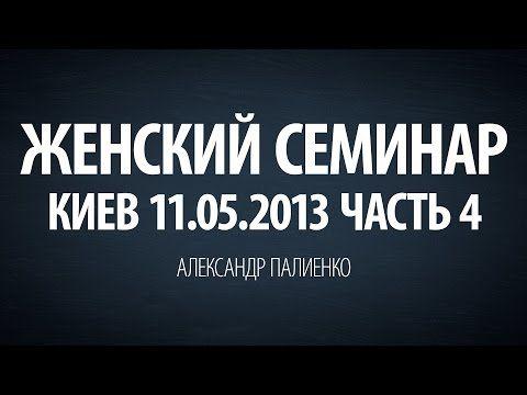 Женский семинар. Часть 4 (Киев 11.05.2013) Александр Палиенко. - YouTube