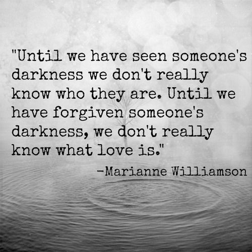 - until we have seen someone's darkness we don't really know who they are. Until we have forgiven someone's darkness, we don't really know what love is. -Marianne Williamson