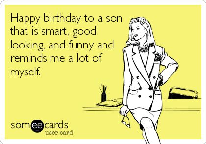 Happy birthday to a son that is smart, good looking, and funny and reminds me a lot of myself.