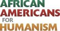 African Americans for Humanism supports skeptics, doubters, humanists, and atheists in the African American community, provides forums for communication and education, and facilitates coordinated action to achieve shared objectives.  Find local groups, read stories, find events, and more.