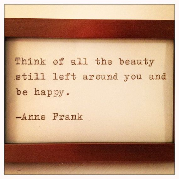 anne frank...If she could have this attitude during the Holocaust; I think I can shape up with mine over the tough times we've been through--cuz it ain't that horrific yet!