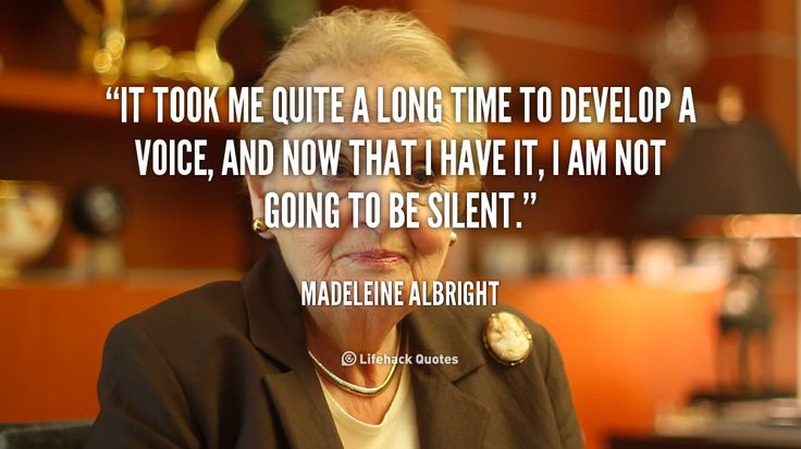 It took me quite a long time to develop a voice, and now that i have it, I am not going to be silent. – Madeleine Albright
