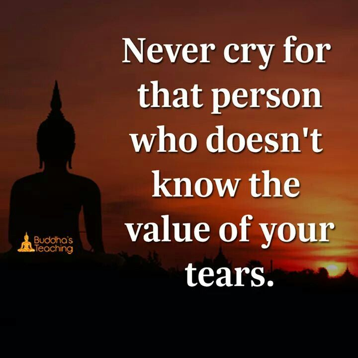 Never cry for the person who does not know the value of your tears.