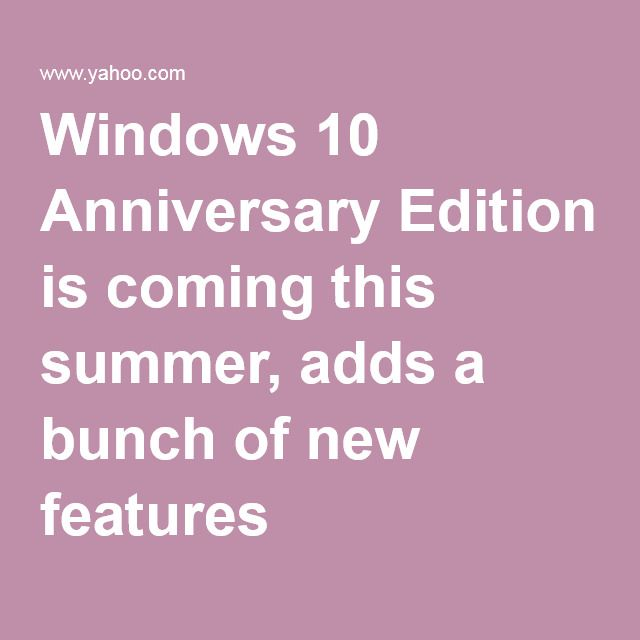 Windows 10 Anniversary Edition is coming this summer, adds a bunch of new features