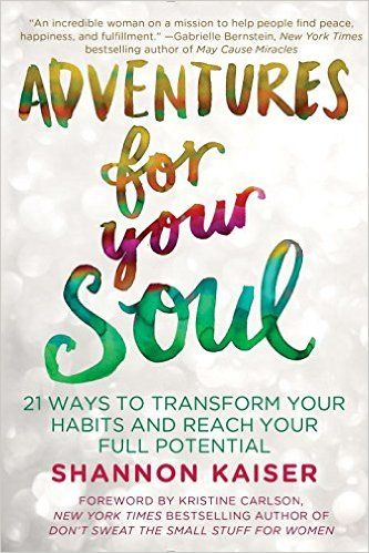 Adventures for Your Soul: 21 Ways to Transform Your Habits and Reach Your Full Potential by Shannon Kaiser